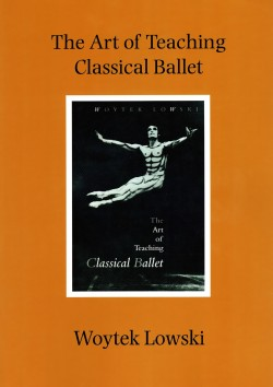 The Art of Teaching Classical Ballet - Woytek Lowski